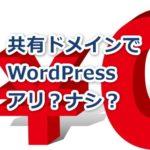サーバーの無料共有ドメインでWordPressを始めるのはヤバイ?メリット、デメリットを解説!