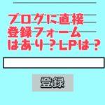 ブログに直接メルマガ登録フォームを貼るのはあり?LPに流した方が登録増えるの?