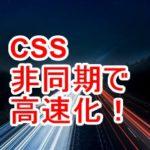 WordPressでCSSの読み込みを非同期化してレンダリングブロックから排除する方法