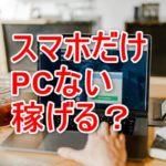 ブログで稼ぐ事はスマホだけで可能?PCは必須?〇〇円までなら可能です。