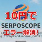 Serposcopeがエラーで止まるのをリアルに10円だけ払って解決した話。