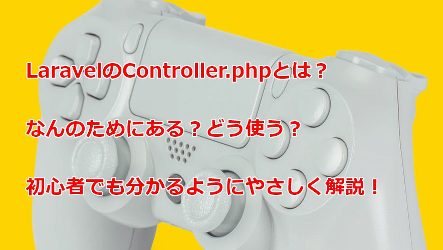 LaravelのController.phpとは?初心者向けに解説