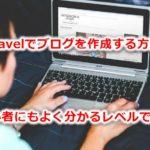 Laravelでブログを作成する方法。初心者にもよく分かるレベルで解説!