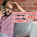 評判のColorfulBoxからXサーバーにやっぱり戻した理由。