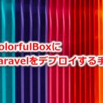ColorfulBoxにLaravelをデプロイする手順。エラー対策も。