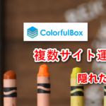 【注意】ColorfulBoxで複数サイト運営、隠れたデメリットとメリット。