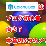 ColorfulBoxはブログ初心者向き?本音5つのメリットデメリット