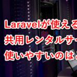Laravelが使える共用レンタルサーバー比較。どこが使いやすい?おすすめは?